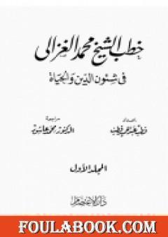 خطب الشيخ محمد الغزالي فى شئون الدين والحياة - المجلد الاول