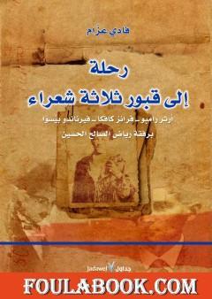 رحلة إلى قبور ثلاثة شعراء - آرثر رامبو - فرانز كافكا - فيرناندو بيسوا برفقة رياض الصالح الحسين