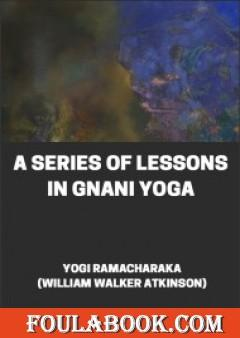 A Series of Lessons in Gnani Yoga The Yoga of Wisdom