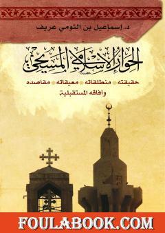 الحوار الإسلامي المسيحي: حقيقته - منطلقاته - معيقاته - مقاصده وآفاقه المستقبليّة