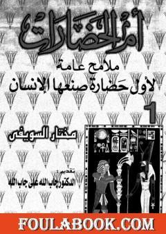 أم الحضارات - ملامح عامة لأول حضارة صنعها الإنسان ج1